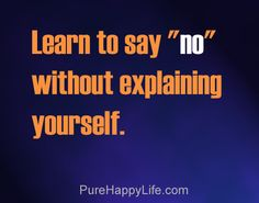 "Life Quote: Learn to say ""no"" without explaining yourself (when dealing with alienators's lies  drama..)"