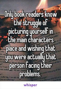 Because you just wish you had a little more of everything' more friends' more problems' more confusion. Thats why i love books to escape