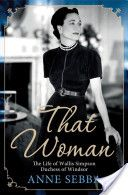 That Woman by Anne Sebba, This is the story of the American divorcee notorious for allegedly seducing a British king off his throne.  She was born Bessie Wallis Warfield in 1896 in Baltimore.  Neither beautiful nor brilliant, she endured an impoverished childhood, which fostered in her a burning desire to rise above her circumstances.