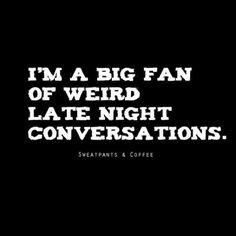 I'm a big fan of weird late night conversations.