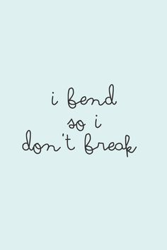 I bend so I don't break.