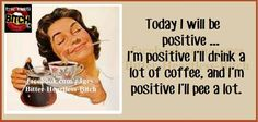 .Today I will be positive...I will drink a lot of coffee, and I am positive I will pee a lot.