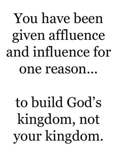 You have been given affluence and influence for one reason...  to build God's kingdom, not your kingdom.