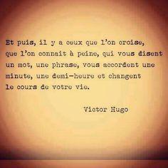 """""""Et puis, il y a ceux que l'on croise,  que l'on connaît à peine, qui vous disent un mot, une phrase, vous accordent une minute, une demi-heure, et changent le cours de votre vie."""" Victor Hugo"""