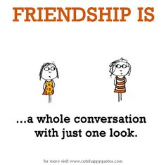 Friendship is, a whole conversation with just one look. - Cute Happy Quotes