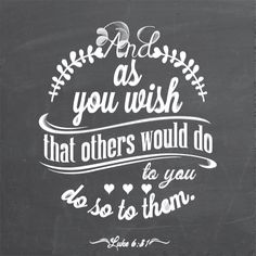 Bible Scripture: As you wish that others would do to you, do so to them. (Luke 6:31)