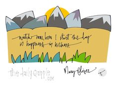 """Watch now, how I start the day in happiness, in kindness."" [Mary Oliver]"