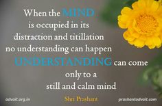 When the mind is occupied in its distraction and titillation, no understanding can happen. Undertstanding can come only to a still and calm mind. ~ Shri Prashant #ShriPrashant #Advait #understanding #mind #silence   Read at:- prashantadvait.com Watch at:- www.youtube.com/c/ShriPrashant Website:- www.advait.org.in Facebook:- www.facebook.com/prashant.advait LinkedIn:- www.linkedin.com/in/prashantadvait Twitter:- https://twitter.com/Prashant_Advait
