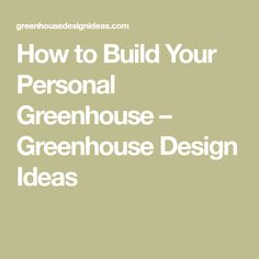 How to Build Your Personal Greenhouse – Greenhouse Design Ideas