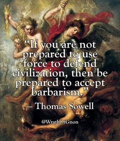 """""""If you are not prepared to use force to defend civilization, then be prepared to accept barbarism."""" — Thomas Sowell"""
