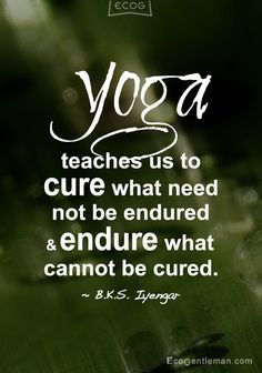 """""""Yoga teaches us to cure what need not be endured and endure what cannot be cured"""" quote by B. K. S. Iyengar"""