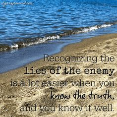 The Bible tells us that the enemy is a liar – in fact he is referred to as the father of lies. And the best way to combat a lie is with the truth. That is why it is so important for believers to be well-grounded in the truth of God's Word. If we know the truth well, we will be able to easily recognize these lies of the enemy.