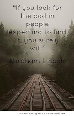 If you look for the bad in people expecting to find it, you surely will. ~ Abraham Lincoln