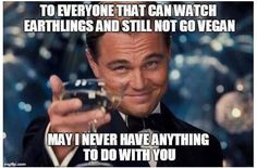 To everyone that can watch earthlings and still not go vegan - may I never have anything to do with you / vegan meme / vegan humor / vegan lifestyle / veganism