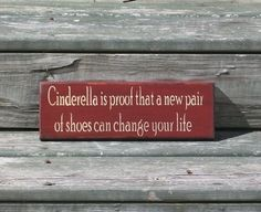 Cinderella is proof that a new pair of shoes can change your life - Primitive Country Painted Wall Sign, Shoe sign, Cinderella sign by thecountrysignshop on Etsy https://www.etsy.com/listing/109757470/cinderella-is-proof-that-a-new-pair-of