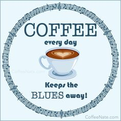 Coffee every day keeps the blues away!