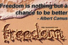 Freedom is nothing but a chance to be better - Albert Camus. For more FREEDOM Quotes http://quotesmin.com/topic/Freedom.php