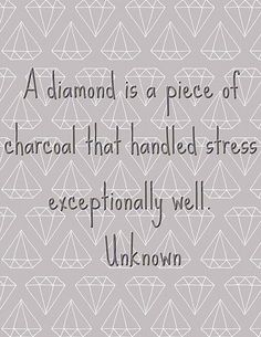 A diamond is a piece of charcoal that handled stress exceptionally well.