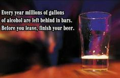 Every year millions of gallons of alcohol are left behind in bars,Before you leave,finish your  Wine Images, Leave Behind, You Left, Alcohol, Beer, Rubbing Alcohol, Root Beer, Ale, Liquor