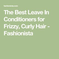 The Best Leave In Conditioners for Frizzy, Curly Hair - Fashionista