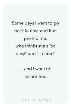 """Some days I want to go back in time and find pre-kid me, who thinks she's """"so busy"""" and """"so tired"""". and I want to smack her. Don't you feel the same? Lenny Lemons, Babies and Toddler Apparel, Tired Mom Quotes, Mommy Quotes, Funny Mom Quotes, Real Quotes, Tired Mom Meme, Brother Quotes, Baby Quotes, Daughter Quotes, Father Daughter"""