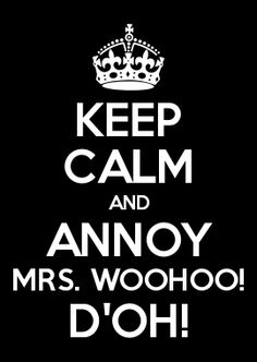 KEEP CALM AND ANNOY MRS. WOOHOO! D\'OH!