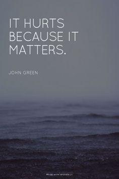 It hurts because it matters. - John Green