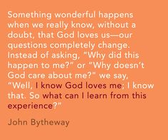 """Something wonderful happens when we really know, without a doubt, that God loves us—our questions completely change. Instead of asking, 'Why did this happen to me?' or 'Why doesn't God care about me?' we say, 'Well, I know God loves me; I know that. So what can I learn from this experience?'"" -John Bytheway"