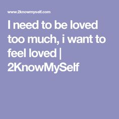 I need to be loved too much, i want to feel loved | 2KnowMySelf