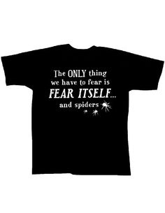 The ONLY Thing We Have to Fear Is FEAR ITSELF and Spiders: Black T-Shirt