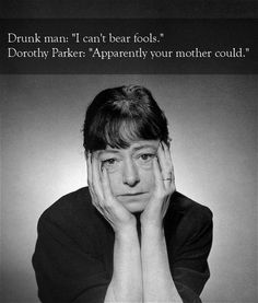 Dorothy Parker vs. a drunk: | The 25 Smartest Comebacks Of All Time
