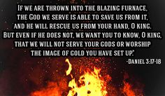 "Daniel 3:17-18:  ""If it be so, our God whom we serve is able to deliver us from the burning fiery furnace, and he will deliver us out of thine hand, O king. But if not, be it known unto thee, O king, that we will not serve thy gods, nor worship the golden image which thou hast set up."" Amen! Prepare us LORD!"