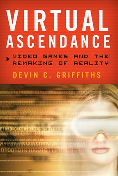 Virtual+Ascendance:+Video+Games+and+the+Remaking+of+Reality