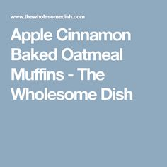 Apple Cinnamon Baked Oatmeal Muffins - The Wholesome Dish