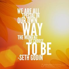 Seth Godin quote - We are all special in our own way the moment we choose to be.
