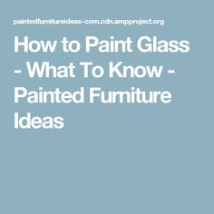 How to Paint Glass - What To Know - Painted Furniture Ideas