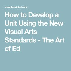How to Develop a Unit Using the New Visual Arts Standards - The Art of Ed