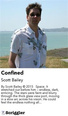 Confined by Scott Bailey https://scriggler.com/detailPost/story/58760 By Scott Bailey © 2015   Space. It stretched out before him – endless, dark, enticing. The stars were faint and blurry through the thick glass view port, moving in a slow arc across his vision. He could feel the endless nothing all...