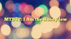 MTBTP: I Am the Honeydew - https://plus.google.com/111705509526656746592/posts/5xchVjDerfS