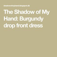 The Shadow of My Hand: Burgundy drop front dress