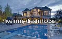 Bucket List / Live in my dream house