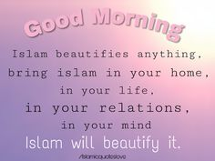 Good Morning   Islam beautifies anything,  bring islam in your home,  in your life, in your relations, in your mind .... Islam will beautify it.