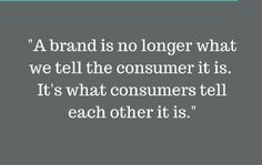"""A brand is no longer what we tell the consumer it is.  It's what consumers tell each other."""