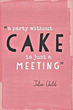 """A party without cake is just a meeting."" - Julie Child"