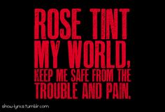 Rose tint my world keep me safe from my troubles and pain...