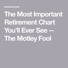The Most Important Retirement Chart You'll Ever See -- The Motley Fool Retirement Advice, Retirement Benefits, Investing For Retirement, Retirement Accounts, Retirement Cards, Retirement Parties, Early Retirement, Retirement Planning, Retirement Savings