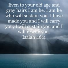 Isaiah Even to your old age and gray hairs I am he, I am he who will sustain you. Prayer Scriptures, Bible Prayers, Faith Prayer, Prayer Quotes, Biblical Quotes, Bible Verses Quotes, Faith Quotes, Spiritual Quotes, Isaiah 46 4