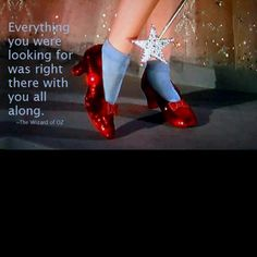 """""""Everything you were looking for was right there with you all along"""" ~ The Wizard of Oz"""