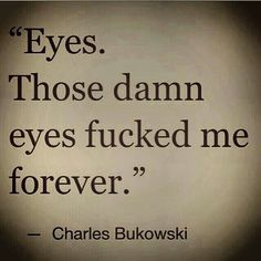 Eyes. Those damn eyes fucked me forever. --- Charles Bukowski