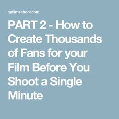 PART 2 - How to Create Thousands of Fans for your Film Before You Shoot a Single Minute